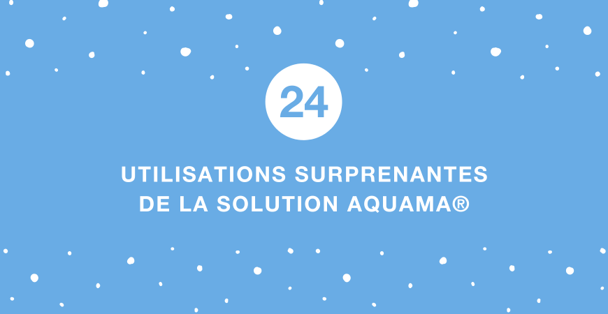 24 UTILISATIONS SURPRENANTES D'AQUAMA®